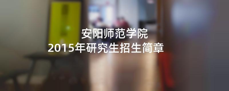 2015年安阳师范学院招收攻读硕士学位研究生简章