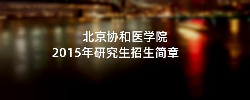 2015年考研招生简章:北京协和医学院2015年硕士研究生招生简章