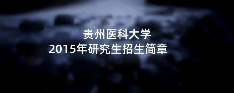 2015年贵州医科大学招收攻读硕士学位研究生简章