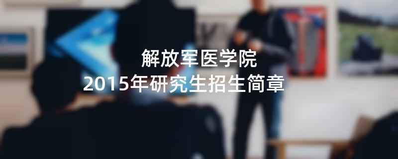 2015年考研招生简章:2015年解放军医学院考研招生简章
