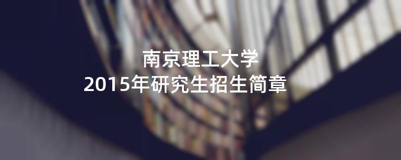 2015年考研招生简章:南京理工大学2015年硕士研究生招生简章