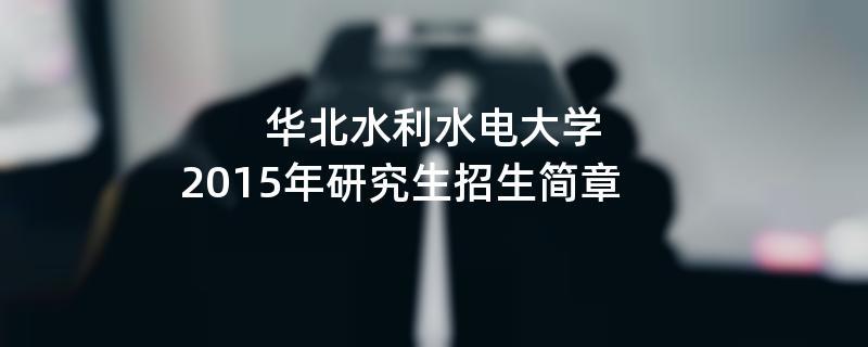 2015年华北水利水电大学招收攻读硕士学位研究生简章