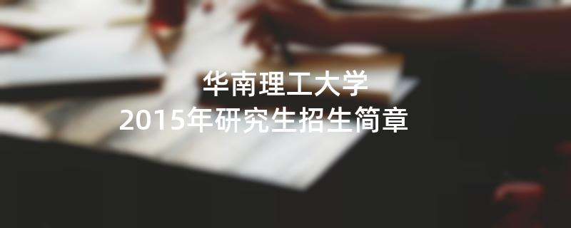 2015年考研招生简章:华南理工大学2015年硕士研究生招生简章