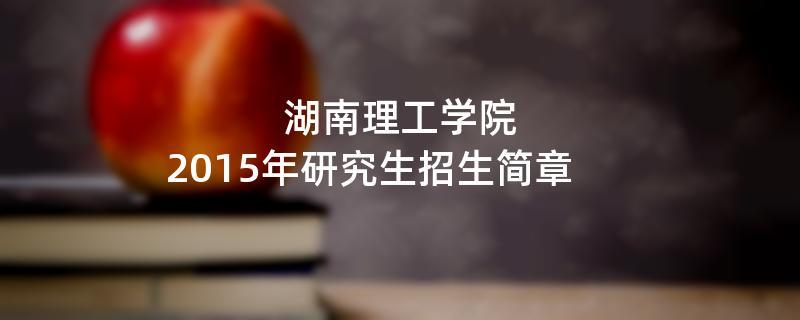 2015年湖南理工学院考研招生简章