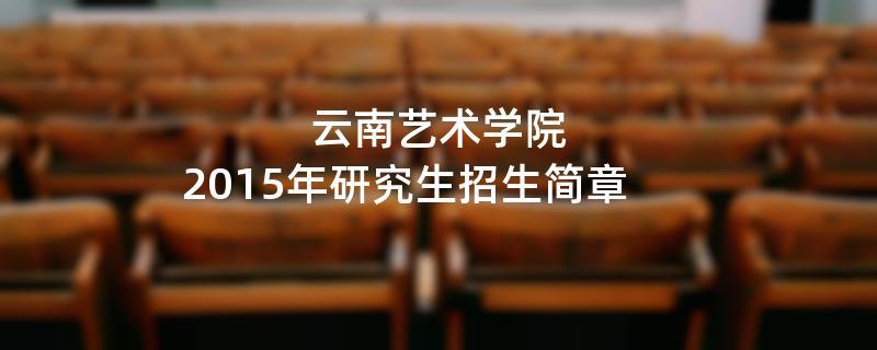 2015年考研招生简章:云南艺术学院2015年研究生招生简章