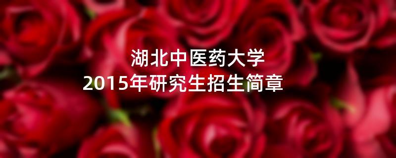 2015年考研招生简章:湖北中医药大学2015年硕士研究生招生简章