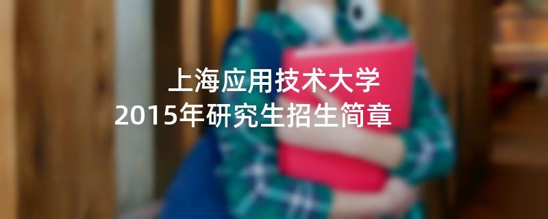 2015年上海应用技术大学招收攻读硕士学位研究生简章