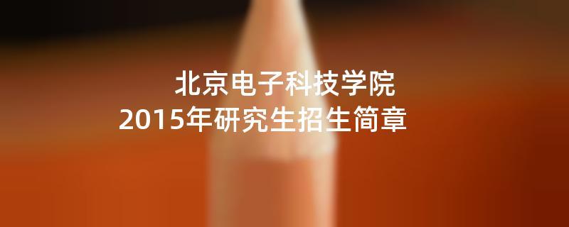 2015年考研招生简章:北京电子科技学院2015年研究生招生简章
