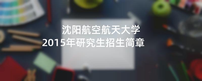 2015年考研招生简章:沈阳航空航天大学2015年研究生招生简章