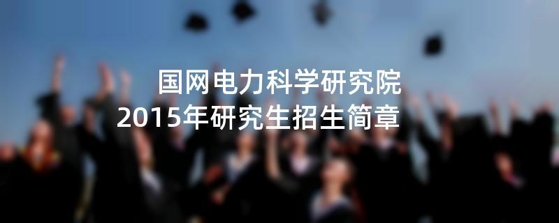 2015年国网电力科学研究院招收攻读硕士学位研究生简章