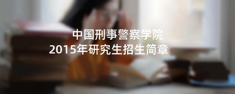 2015年考研招生简章:中国刑事警察学院2015年研究生招生简章