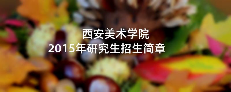 2015年考研招生简章:西安美术学院2015年研究生招生简章