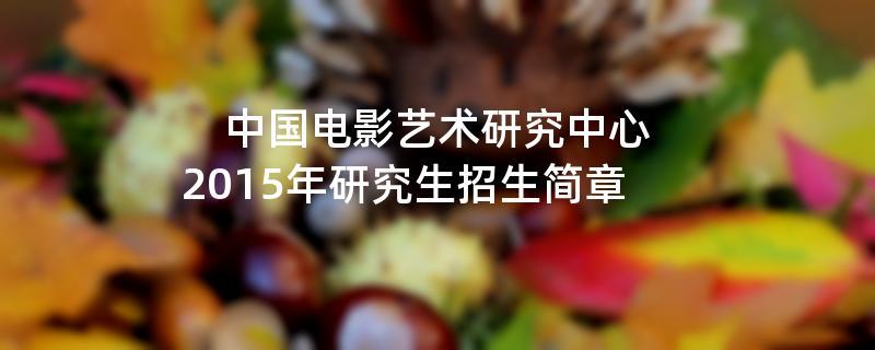 2015年考研招生简章:中国电影艺术研究中心2015年硕士研究生招生简章