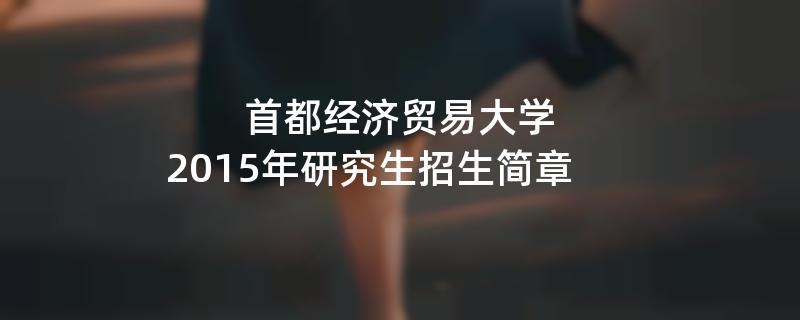2015年首都经济贸易大学招收攻读硕士学位研究生简章