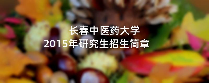 2015年长春中医药大学考研招生简章